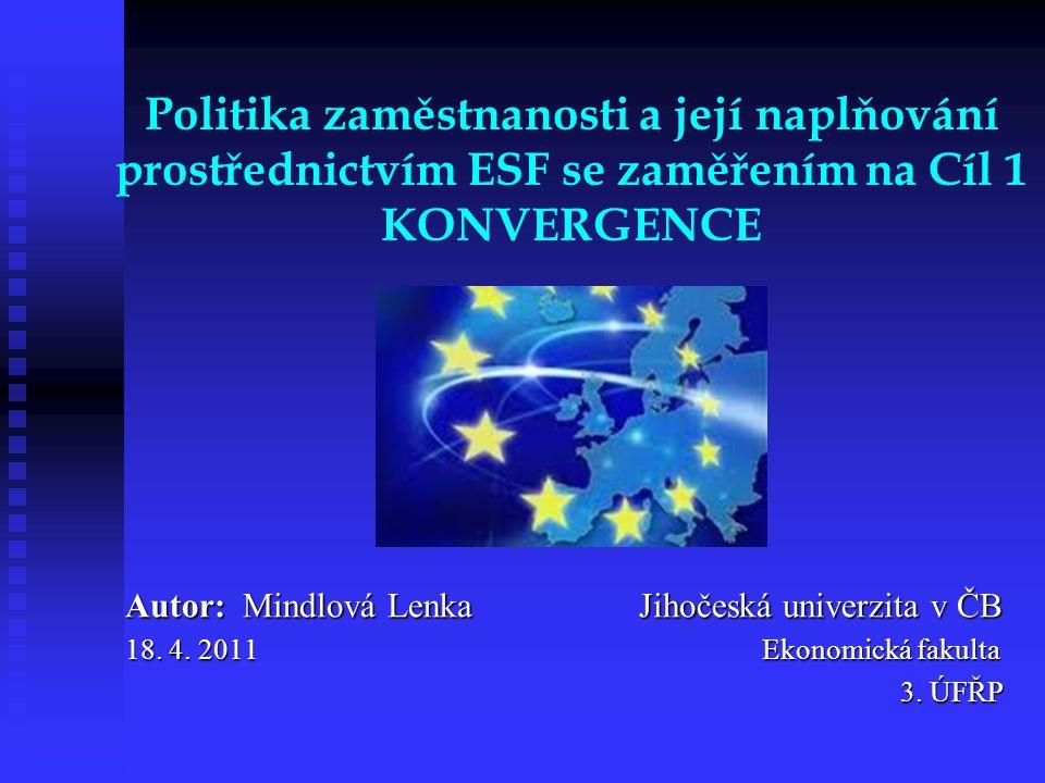 Politika zaměstnanosti a její naplňování prostřednictvím ESF se zaměřením na Cíl 1 KONVERGENCE Autor: Mindlová Lenka Jihočeská univerzita v ČB 18. 4.