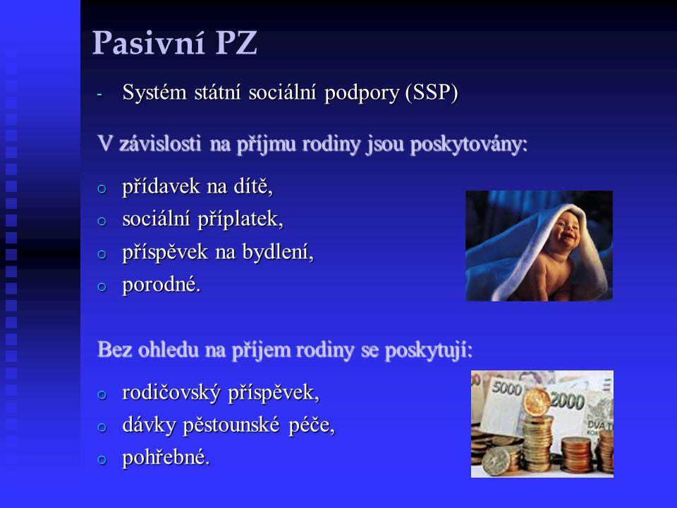 Pasivní PZ - Systém státní sociální podpory (SSP) V závislosti na příjmu rodiny jsou poskytovány: o přídavek na dítě, o sociální příplatek, o příspěvek na bydlení, o porodné.