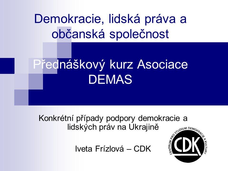 Demokracie, lidská práva a občanská společnost Přednáškový kurz Asociace DEMAS Konkrétní případy podpory demokracie a lidských práv na Ukrajině Iveta Frízlová – CDK