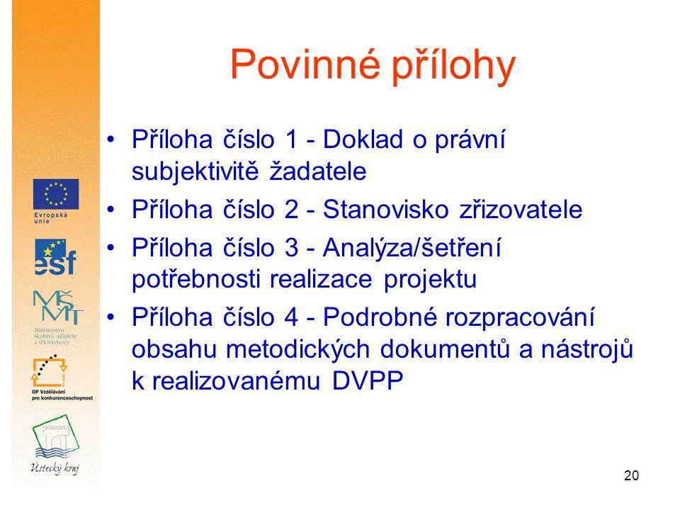 20 Povinné přílohy Příloha číslo 1 - Doklad o právní subjektivitě žadatele Příloha číslo 2 - Stanovisko zřizovatele Příloha číslo 3 - Analýza/šetření potřebnosti realizace projektu Příloha číslo 4 - Podrobné rozpracování obsahu metodických dokumentů a nástrojů k realizovanému DVPP