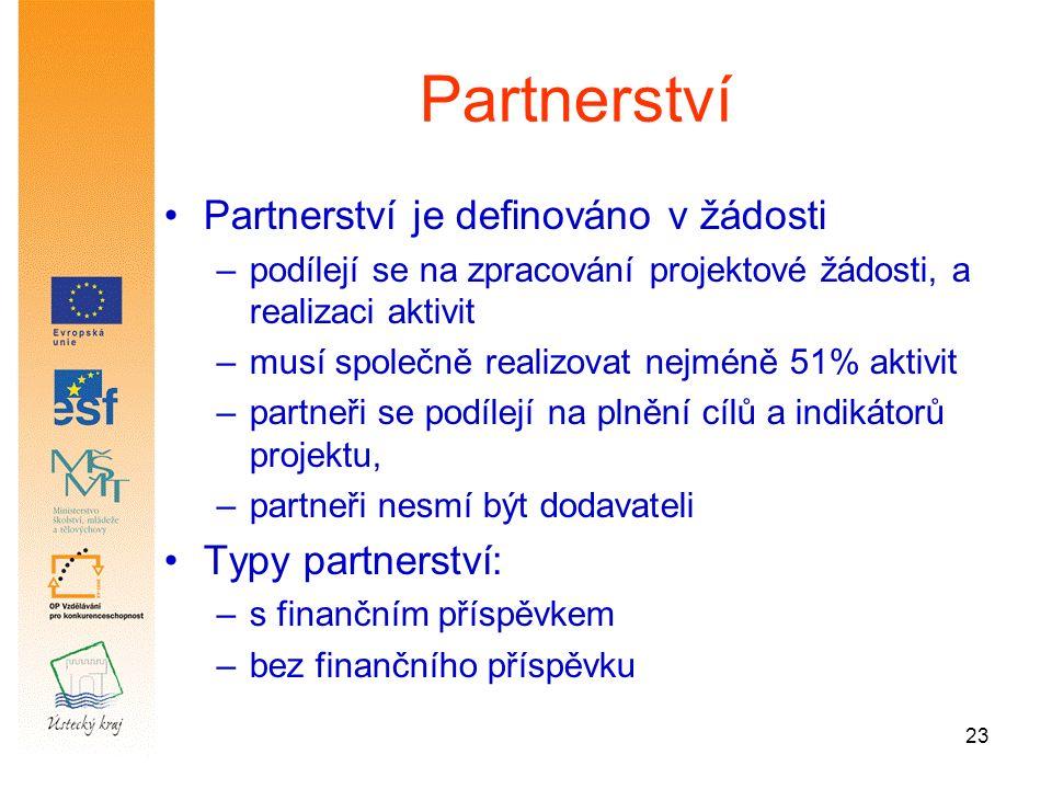 23 Partnerství Partnerství je definováno v žádosti –podílejí se na zpracování projektové žádosti, a realizaci aktivit –musí společně realizovat nejméně 51% aktivit –partneři se podílejí na plnění cílů a indikátorů projektu, –partneři nesmí být dodavateli Typy partnerství: –s finančním příspěvkem –bez finančního příspěvku