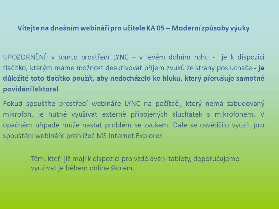 Vítejte na dnešním webináři pro učitele KA 05 – Moderní způsoby výuky UPOZORNĚNÍ: v tomto prostředí LYNC – v levém dolním rohu - je k dispozici tlačít