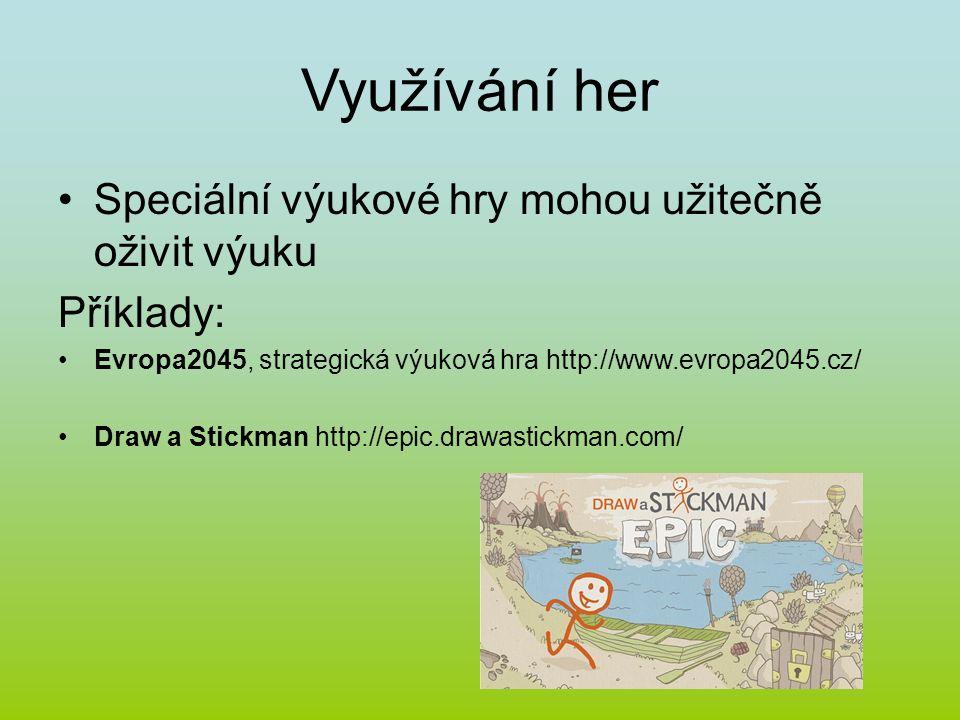 Využívání her Speciální výukové hry mohou užitečně oživit výuku Příklady: Evropa2045, strategická výuková hra http://www.evropa2045.cz/ Draw a Stickman http://epic.drawastickman.com/