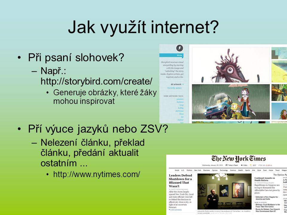 Jak využít internet? Při psaní slohovek? –Např.: http://storybird.com/create/ Generuje obrázky, které žáky mohou inspirovat Pří výuce jazyků nebo ZSV?