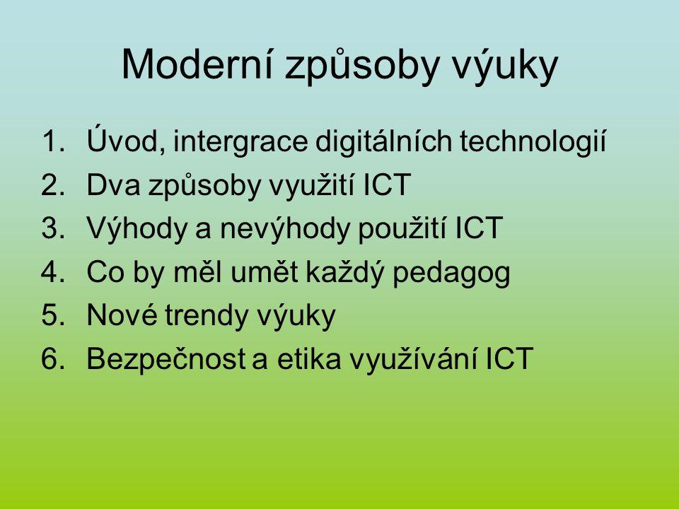 Moderní způsoby výuky 1.Úvod, intergrace digitálních technologií 2.Dva způsoby využití ICT 3.Výhody a nevýhody použití ICT 4.Co by měl umět každý pedagog 5.Nové trendy výuky 6.Bezpečnost a etika využívání ICT