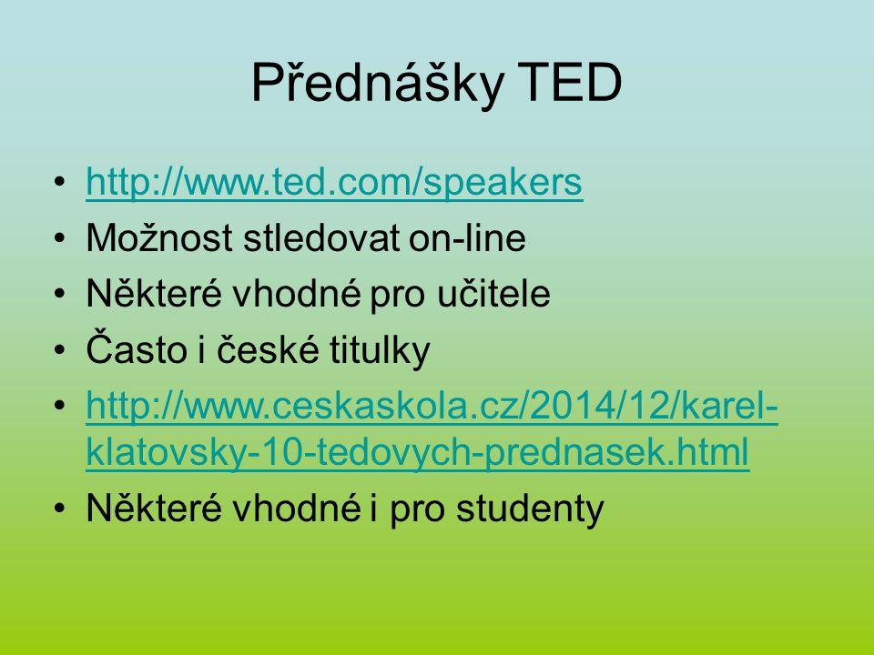 Přednášky TED http://www.ted.com/speakers Možnost stledovat on-line Některé vhodné pro učitele Často i české titulky http://www.ceskaskola.cz/2014/12/karel- klatovsky-10-tedovych-prednasek.htmlhttp://www.ceskaskola.cz/2014/12/karel- klatovsky-10-tedovych-prednasek.html Některé vhodné i pro studenty