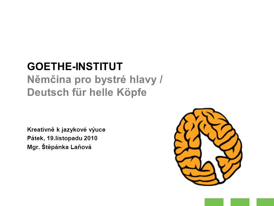 GOETHE-INSTITUT Němčina pro bystré hlavy / Deutsch für helle Köpfe Kreativně k jazykové výuce Pátek, 19.listopadu 2010 Mgr.