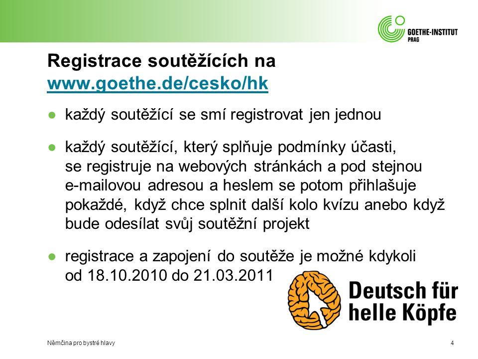 Registrace soutěžících na www.goethe.de/cesko/hk www.goethe.de/cesko/hk ●každý soutěžící se smí registrovat jen jednou ●každý soutěžící, který splňuje podmínky účasti, se registruje na webových stránkách a pod stejnou e-mailovou adresou a heslem se potom přihlašuje pokaždé, když chce splnit další kolo kvízu anebo když bude odesílat svůj soutěžní projekt ●registrace a zapojení do soutěže je možné kdykoli od 18.10.2010 do 21.03.2011 Němčina pro bystré hlavy4