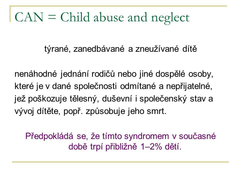 CAN = Child abuse and neglect týrané, zanedbávané a zneužívané dítě nenáhodné jednání rodičů nebo jiné dospělé osoby, které je v dané společnosti odmítané a nepřijatelné, jež poškozuje tělesný, duševní i společenský stav a vývoj dítěte, popř.