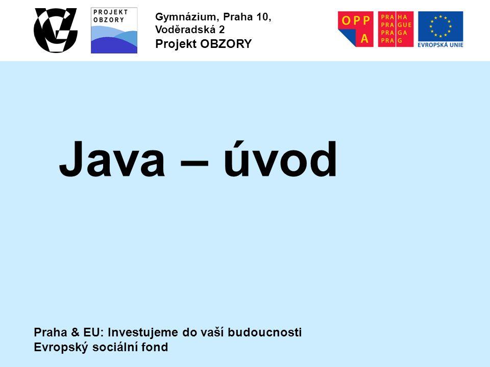 Praha & EU: Investujeme do vaší budoucnosti Evropský sociální fond Gymnázium, Praha 10, Voděradská 2 Projekt OBZORY Java – úvod