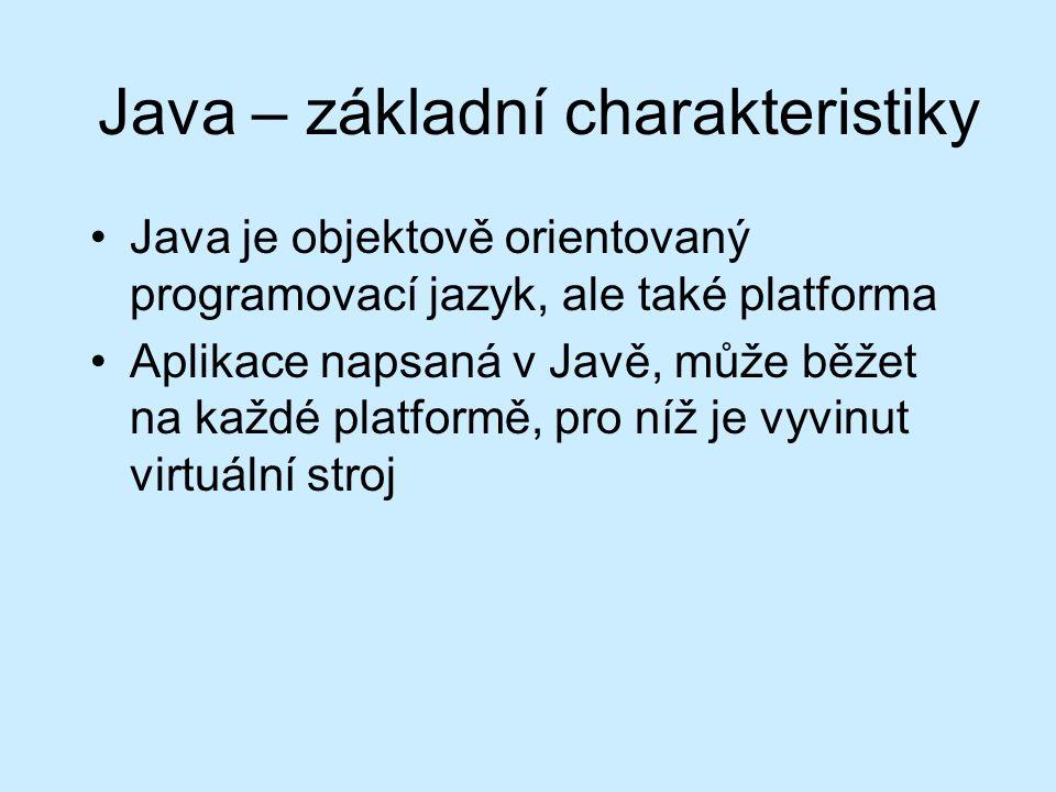 Java – základní charakteristiky Java je objektově orientovaný programovací jazyk, ale také platforma Aplikace napsaná v Javě, může běžet na každé platformě, pro níž je vyvinut virtuální stroj