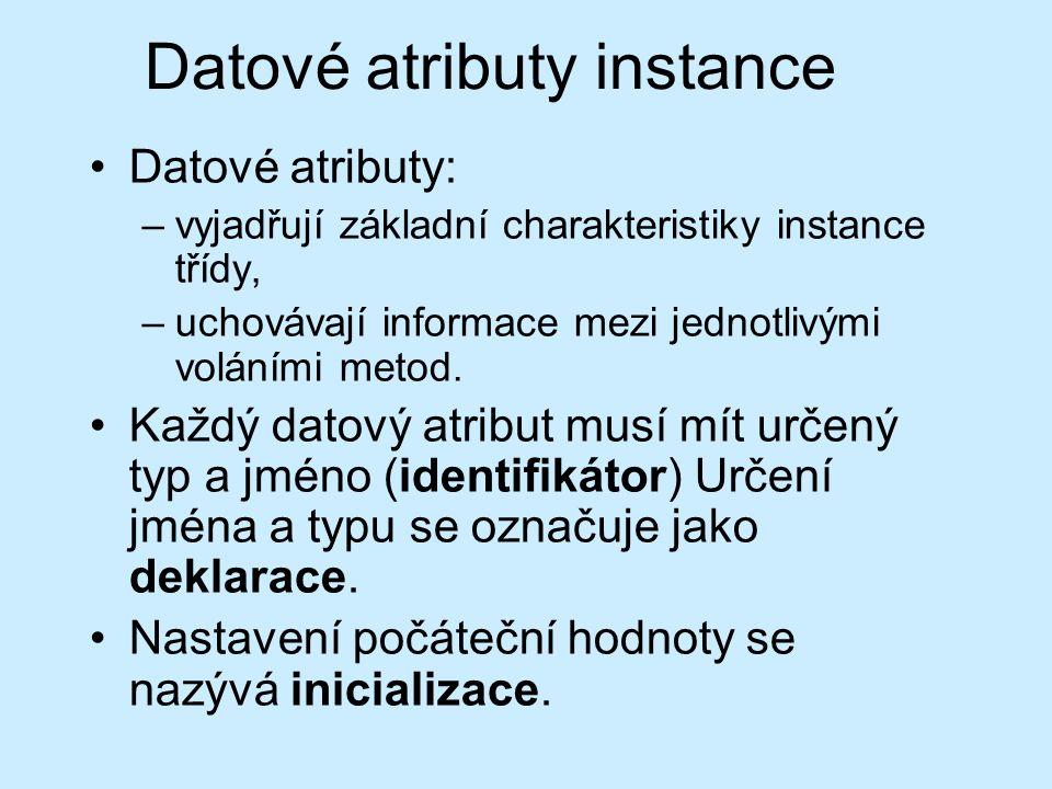 Datové atributy instance Datové atributy: –vyjadřují základní charakteristiky instance třídy, –uchovávají informace mezi jednotlivými voláními metod.