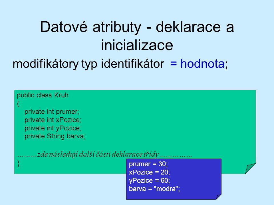 Datové atributy - deklarace a inicializace modifikátory typ identifikátor = hodnota; public class Kruh { private int prumer; private int xPozice; private int yPozice; private String barva; ………zde následují další části deklarace třídy…………… } prumer = 30; xPozice = 20; yPozice = 60; barva = modra ;
