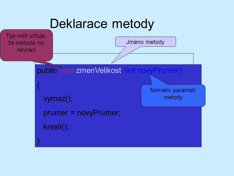 Deklarace metody public void zmenVelikost (int novyPrumer) { vymaz(); prumer = novyPrumer; kresli(); } Typ void určuje, že metoda nic nevrací Jméno metody formální parametr metody