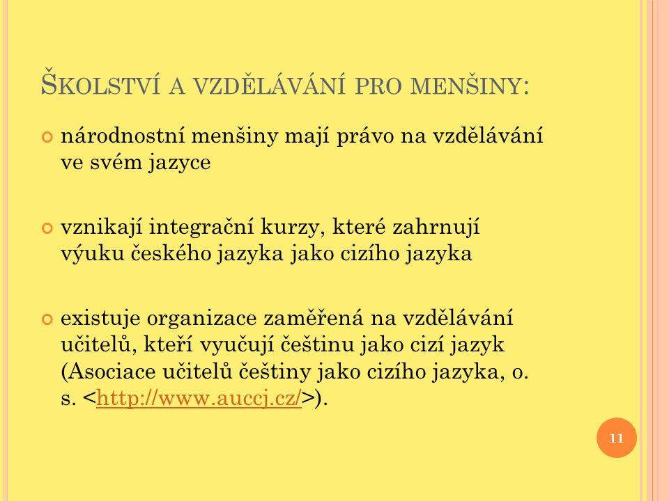 Š KOLSTVÍ A VZDĚLÁVÁNÍ PRO MENŠINY : národnostní menšiny mají právo na vzdělávání ve svém jazyce vznikají integrační kurzy, které zahrnují výuku českého jazyka jako cizího jazyka existuje organizace zaměřená na vzdělávání učitelů, kteří vyučují češtinu jako cizí jazyk (Asociace učitelů češtiny jako cizího jazyka, o.