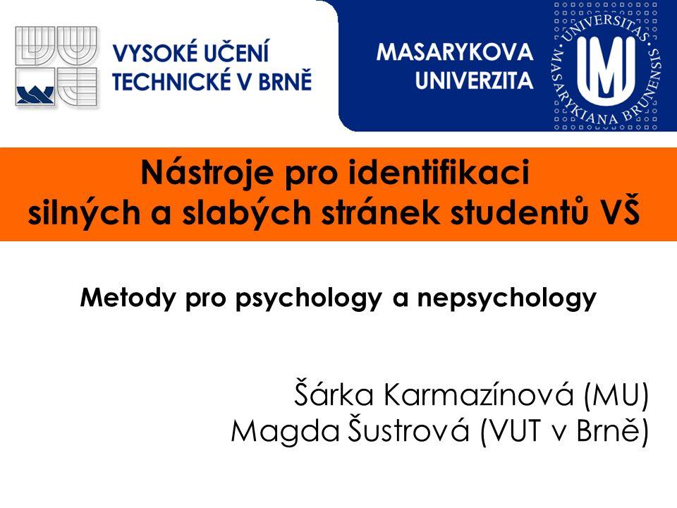 Nástroje pro identifikaci silných a slabých stránek studentů VŠ Metody pro psychology a nepsychology Šárka Karmazínová (MU) Magda Šustrová (VUT v Brně