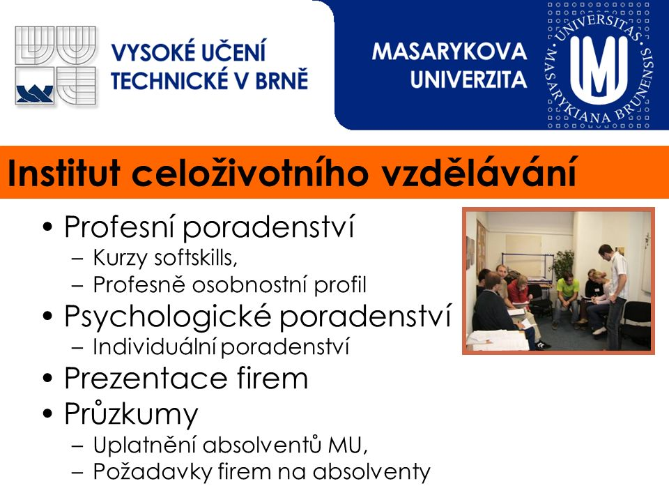 Institut celoživotního vzdělávání Profesní poradenství –Kurzy softskills, –Profesně osobnostní profil Psychologické poradenství –Individuální poradenství Prezentace firem Průzkumy –Uplatnění absolventů MU, –Požadavky firem na absolventy