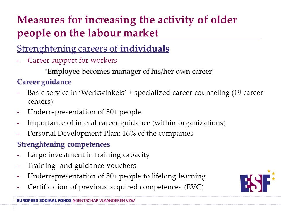 Measures for increasing the activity of older people on the labour market Strenghtening careers of individuals -Career support for workers 'Employee becomes manager of his/her own career' Career guidance -Basic service in 'Werkwinkels' + specialized career counseling (19 career centers) -Underrepresentation of 50+ people -Importance of interal career guidance (within organizations) -Personal Development Plan: 16% of the companies Strenghtening competences -Large investment in training capacity -Training- and guidance vouchers -Underrepresentation of 50+ people to lifelong learning -Certification of previous acquired competences (EVC)