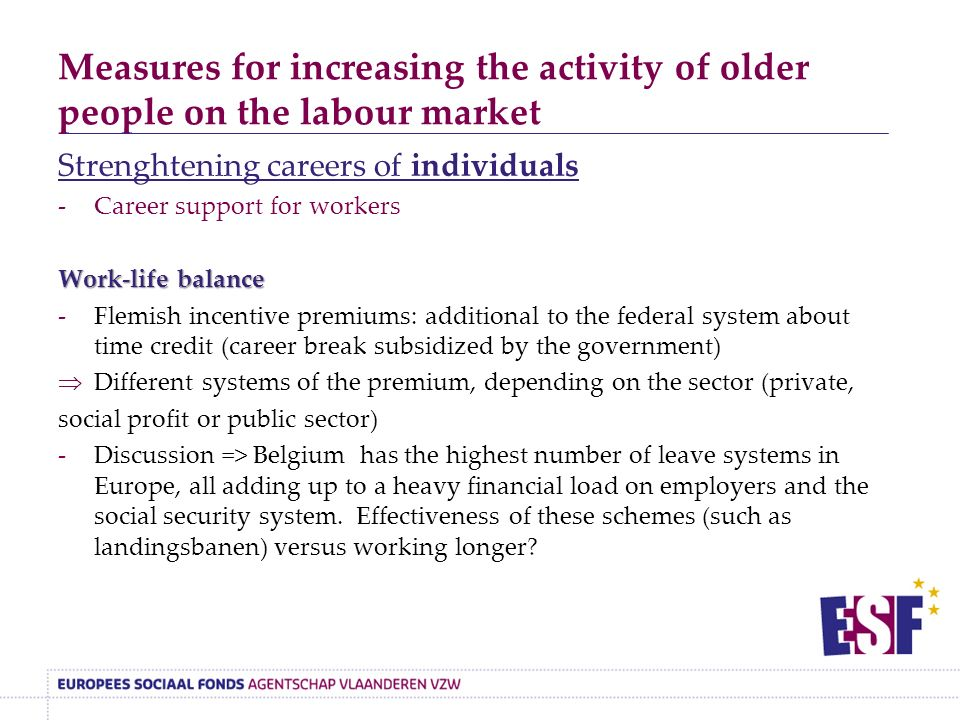 Measures for increasing the activity of older people on the labour market Strenghtening careers of individuals -Career support for workers Work-life balance -Flemish incentive premiums: additional to the federal system about time credit (career break subsidized by the government)  Different systems of the premium, depending on the sector (private, social profit or public sector) -Discussion => Belgium has the highest number of leave systems in Europe, all adding up to a heavy financial load on employers and the social security system.
