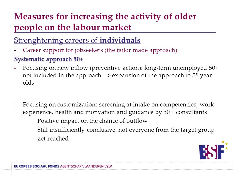Measures for increasing the activity of older people on the labour market Strenghtening careers of individuals -Career support for jobseekers (the tailor made approach) Systematic approach 50+ -Focusing on new inflow (preventive action): long-term unemployed 50+ not included in the approach = > expansion of the approach to 58 year olds -Focusing on customization: screening at intake on competencies, work experience, health and motivation and guidance by 50 + consultants Positive impact on the chance of outflow Still insufficiently conclusive: not everyone from the target group get reached