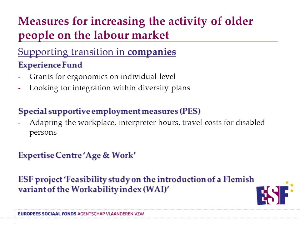 Measures for increasing the activity of older people on the labour market Supporting transition in companies Experience Fund -Grants for ergonomics on individual level -Looking for integration within diversity plans Special supportive employment measures (PES) -Adapting the workplace, interpreter hours, travel costs for disabled persons Expertise Centre 'Age & Work' ESF project 'Feasibility study on the introduction of a Flemish variant of the Workability index (WAI)'