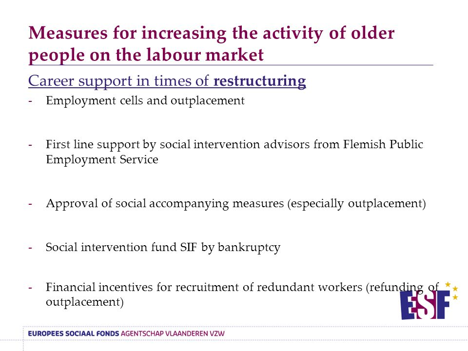Measures for increasing the activity of older people on the labour market Career support in times of restructuring -Employment cells and outplacement -First line support by social intervention advisors from Flemish Public Employment Service -Approval of social accompanying measures (especially outplacement) -Social intervention fund SIF by bankruptcy -Financial incentives for recruitment of redundant workers (refunding of outplacement)
