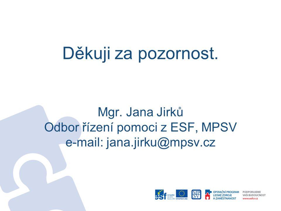 Děkuji za pozornost. Mgr. Jana Jirků Odbor řízení pomoci z ESF, MPSV e-mail: jana.jirku@mpsv.cz
