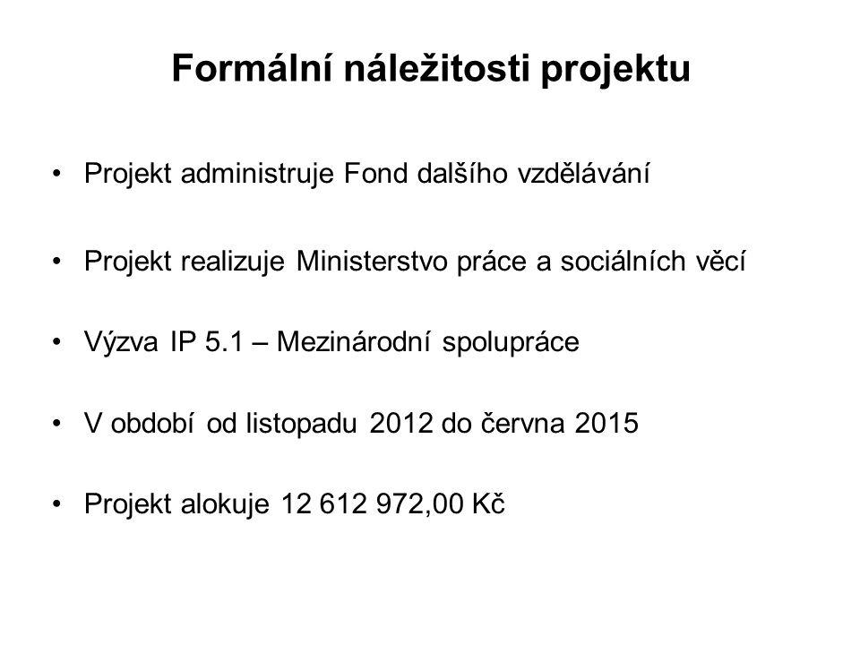 Formální náležitosti projektu Projekt administruje Fond dalšího vzdělávání Projekt realizuje Ministerstvo práce a sociálních věcí Výzva IP 5.1 – Mezinárodní spolupráce V období od listopadu 2012 do června 2015 Projekt alokuje 12 612 972,00 Kč