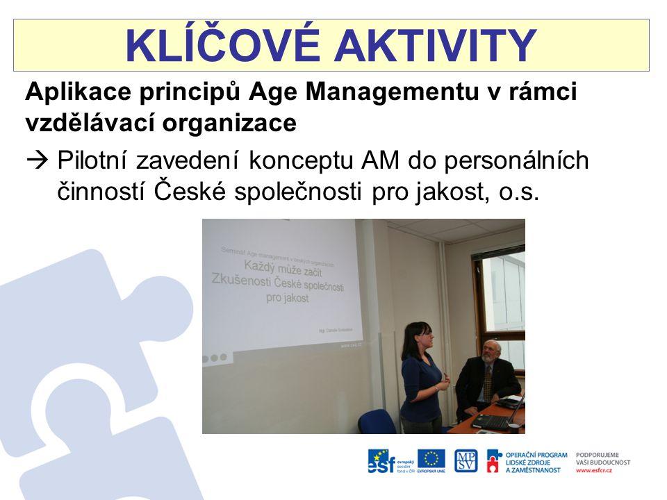 KLÍČOVÉ AKTIVITY Aplikace principů Age Managementu v rámci vzdělávací organizace  Pilotní zavedení konceptu AM do personálních činností České společnosti pro jakost, o.s.
