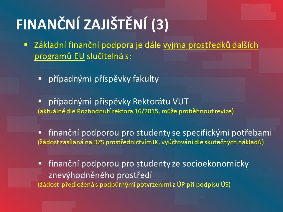 FINANČNÍ ZAJIŠTĚNÍ (3)  Základní finanční podpora je dále vyjma prostředků dalších programů EU slučitelná s:  případnými příspěvky fakulty  případnými příspěvky Rektorátu VUT (aktuálně dle Rozhodnutí rektora 16/2015, může proběhnout revize)  finanční podporou pro studenty se specifickými potřebami (žádost zasílaná na DZS prostřednictvím IK, vyúčtování dle skutečných nákladů)  finanční podporou pro studenty ze socioekonomicky znevýhodněného prostředí (žádost předložená s podpůrnými potvrzeními z ÚP při podpisu ÚS)