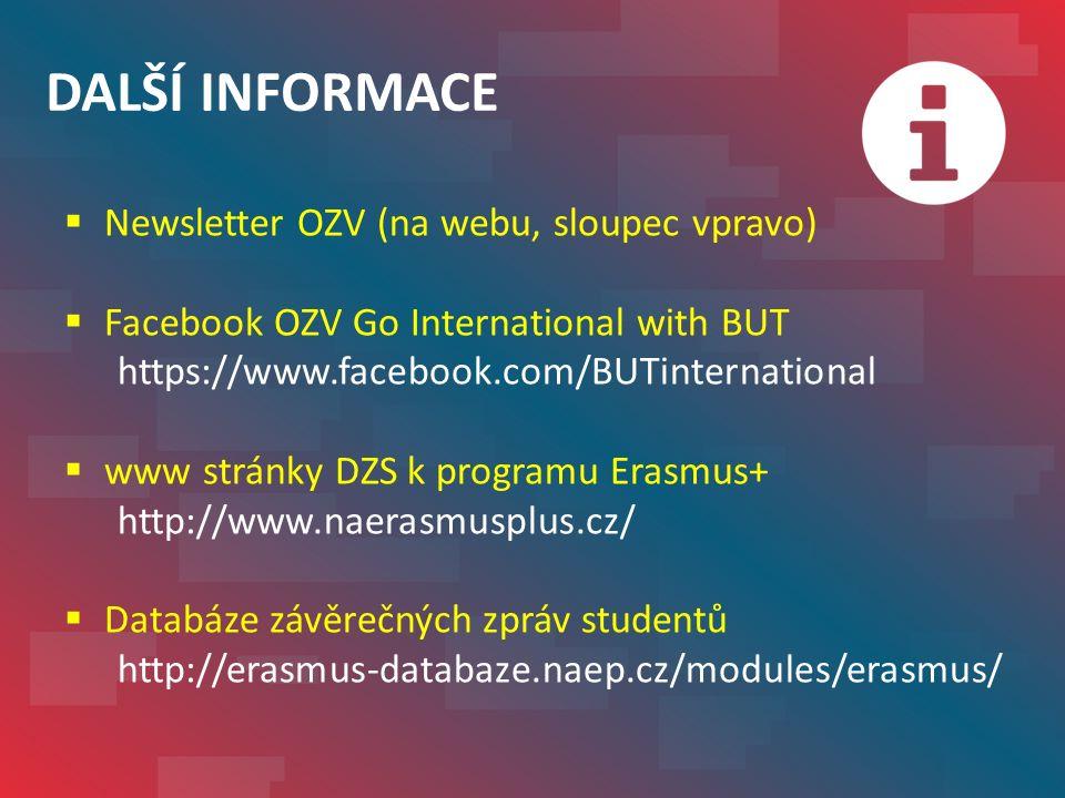 DALŠÍ INFORMACE  Newsletter OZV (na webu, sloupec vpravo)  Facebook OZV Go International with BUT https://www.facebook.com/BUTinternational  www stránky DZS k programu Erasmus+ http://www.naerasmusplus.cz/  Databáze závěrečných zpráv studentů http://erasmus-databaze.naep.cz/modules/erasmus/