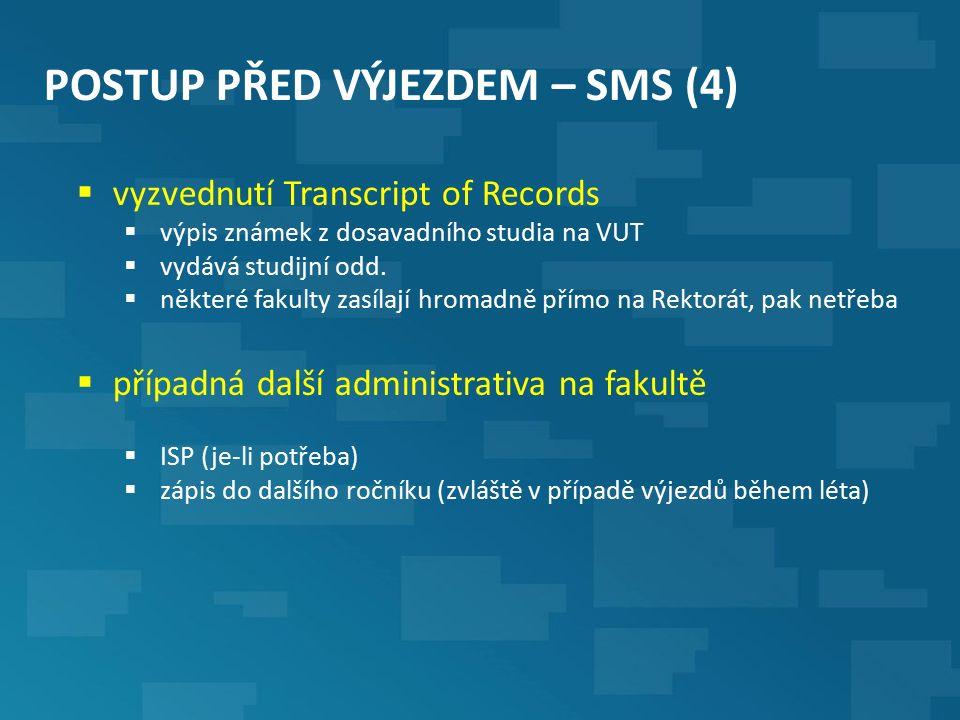 POSTUP PŘED VÝJEZDEM – SMS (4)  vyzvednutí Transcript of Records  výpis známek z dosavadního studia na VUT  vydává studijní odd.