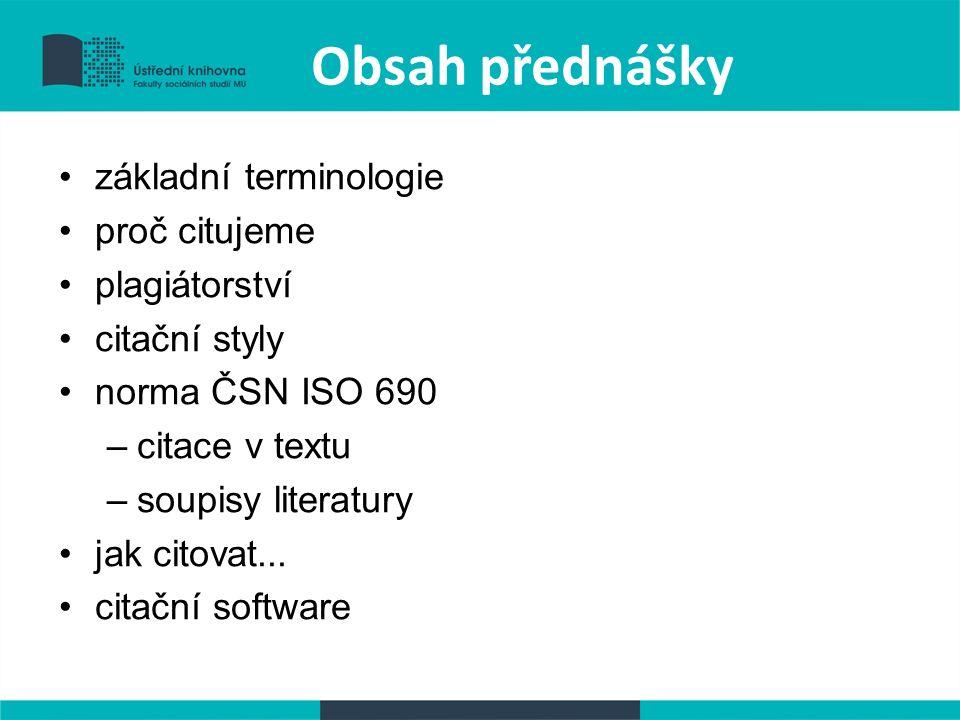 Obsah přednášky základní terminologie proč citujeme plagiátorství citační styly norma ČSN ISO 690 –citace v textu –soupisy literatury jak citovat...