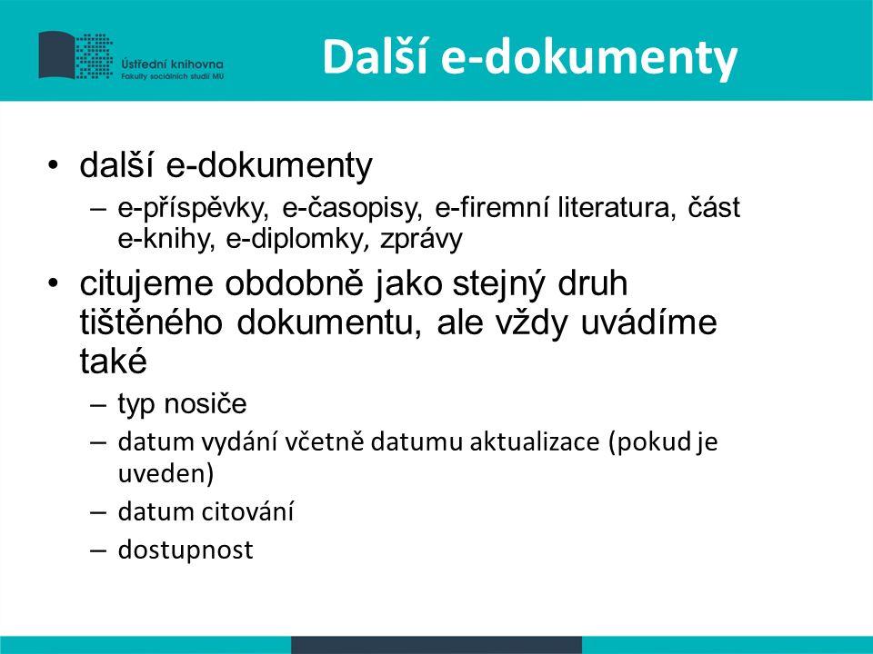Další e-dokumenty další e-dokumenty –e-příspěvky, e-časopisy, e-firemní literatura, část e-knihy, e-diplomky, zprávy citujeme obdobně jako stejný druh tištěného dokumentu, ale vždy uvádíme také –typ nosiče – datum vydání včetně datumu aktualizace (pokud je uveden) – datum citování – dostupnost