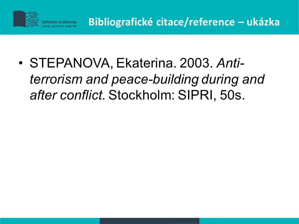 Bibliografické citace/reference – ukázka STEPANOVA, Ekaterina. 2003. Anti- terrorism and peace-building during and after conflict. Stockholm: SIPRI, 5