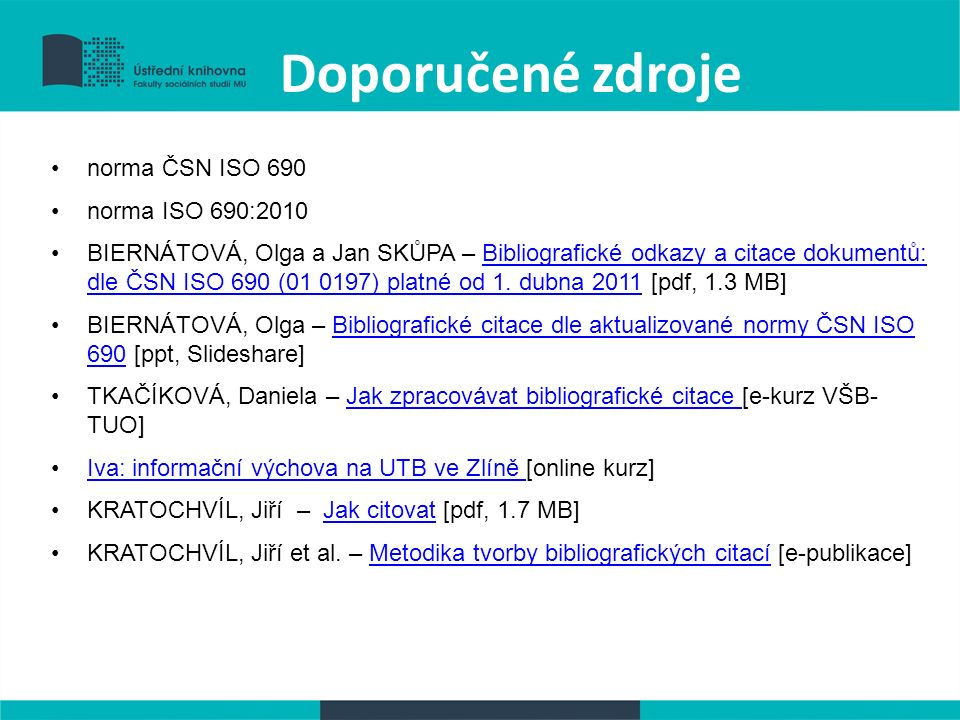 Doporučené zdroje norma ČSN ISO 690 norma ISO 690:2010 BIERNÁTOVÁ, Olga a Jan SKŮPA – Bibliografické odkazy a citace dokumentů: dle ČSN ISO 690 (01 0197) platné od 1.