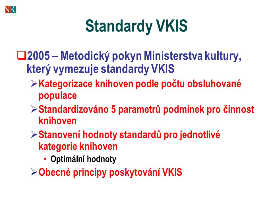 Standardy VKIS  2005 – Metodický pokyn Ministerstva kultury, který vymezuje standardy VKIS  Kategorizace knihoven podle počtu obsluhované populace  Standardizováno 5 parametrů podmínek pro činnost knihoven  Stanovení hodnoty standardů pro jednotlivé kategorie knihoven Optimální hodnoty  Obecné principy poskytování VKIS