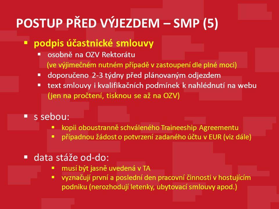 POSTUP PŘED VÝJEZDEM – SMP (5)  podpis účastnické smlouvy  osobně na OZV Rektorátu (ve výjimečném nutném případě v zastoupení dle plné moci)  doporučeno 2-3 týdny před plánovaným odjezdem  text smlouvy i kvalifikačních podmínek k nahlédnutí na webu (jen na pročtení, tisknou se až na OZV)  s sebou:  kopii oboustranně schváleného Traineeship Agreementu  případnou žádost o potvrzení zadaného účtu v EUR (viz dále)  data stáže od-do:  musí být jasně uvedená v TA  vyznačují první a poslední den pracovní činnosti v hostujícím podniku (nerozhodují letenky, ubytovací smlouvy apod.)