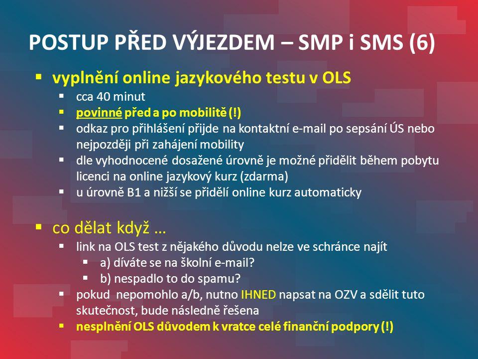 POSTUP PŘED VÝJEZDEM – SMP i SMS (6)  vyplnění online jazykového testu v OLS  cca 40 minut  povinné před a po mobilitě (!)  odkaz pro přihlášení přijde na kontaktní e-mail po sepsání ÚS nebo nejpozději při zahájení mobility  dle vyhodnocené dosažené úrovně je možné přidělit během pobytu licenci na online jazykový kurz (zdarma)  u úrovně B1 a nižší se přidělí online kurz automaticky  co dělat když …  link na OLS test z nějakého důvodu nelze ve schránce najít  a) díváte se na školní e-mail.