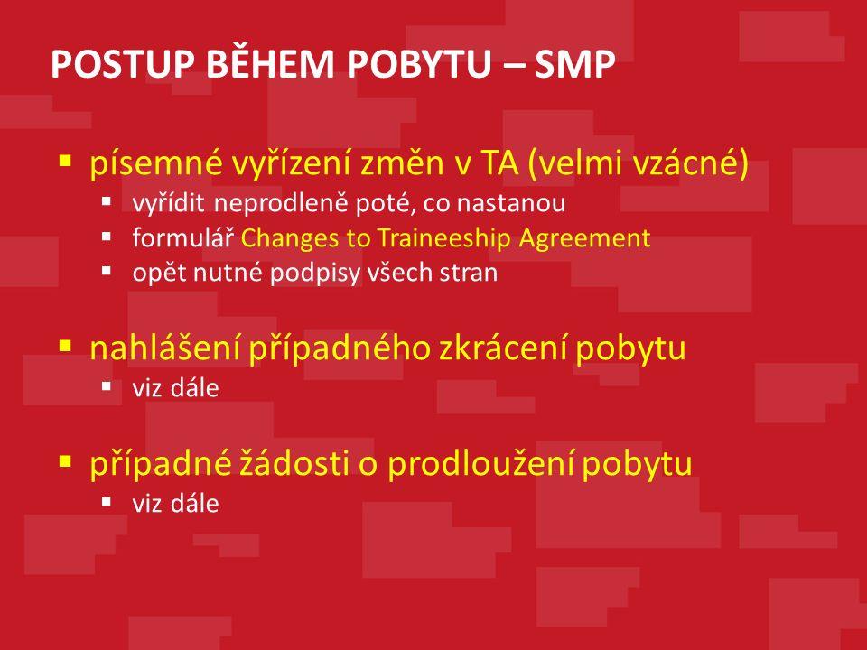 POSTUP BĚHEM POBYTU – SMP  písemné vyřízení změn v TA (velmi vzácné)  vyřídit neprodleně poté, co nastanou  formulář Changes to Traineeship Agreement  opět nutné podpisy všech stran  nahlášení případného zkrácení pobytu  viz dále  případné žádosti o prodloužení pobytu  viz dále