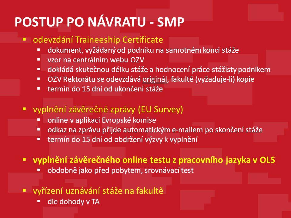 POSTUP PO NÁVRATU - SMP  odevzdání Traineeship Certificate  dokument, vyžádaný od podniku na samotném konci stáže  vzor na centrálním webu OZV  dokládá skutečnou délku stáže a hodnocení práce stážisty podnikem  OZV Rektorátu se odevzdává originál, fakultě (vyžaduje-li) kopie  termín do 15 dní od ukončení stáže  vyplnění závěrečné zprávy (EU Survey)  online v aplikaci Evropské komise  odkaz na zprávu přijde automatickým e-mailem po skončení stáže  termín do 15 dní od obdržení výzvy k vyplnění  vyplnění závěrečného online testu z pracovního jazyka v OLS  obdobně jako před pobytem, srovnávací test  vyřízení uznávání stáže na fakultě  dle dohody v TA