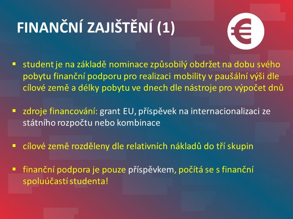 FINANČNÍ ZAJIŠTĚNÍ (1)  student je na základě nominace způsobilý obdržet na dobu svého pobytu finanční podporu pro realizaci mobility v paušální výši dle cílové země a délky pobytu ve dnech dle nástroje pro výpočet dnů  zdroje financování: grant EU, příspěvek na internacionalizaci ze státního rozpočtu nebo kombinace  cílové země rozděleny dle relativních nákladů do tří skupin  finanční podpora je pouze příspěvkem, počítá se s finanční spoluúčastí studenta!