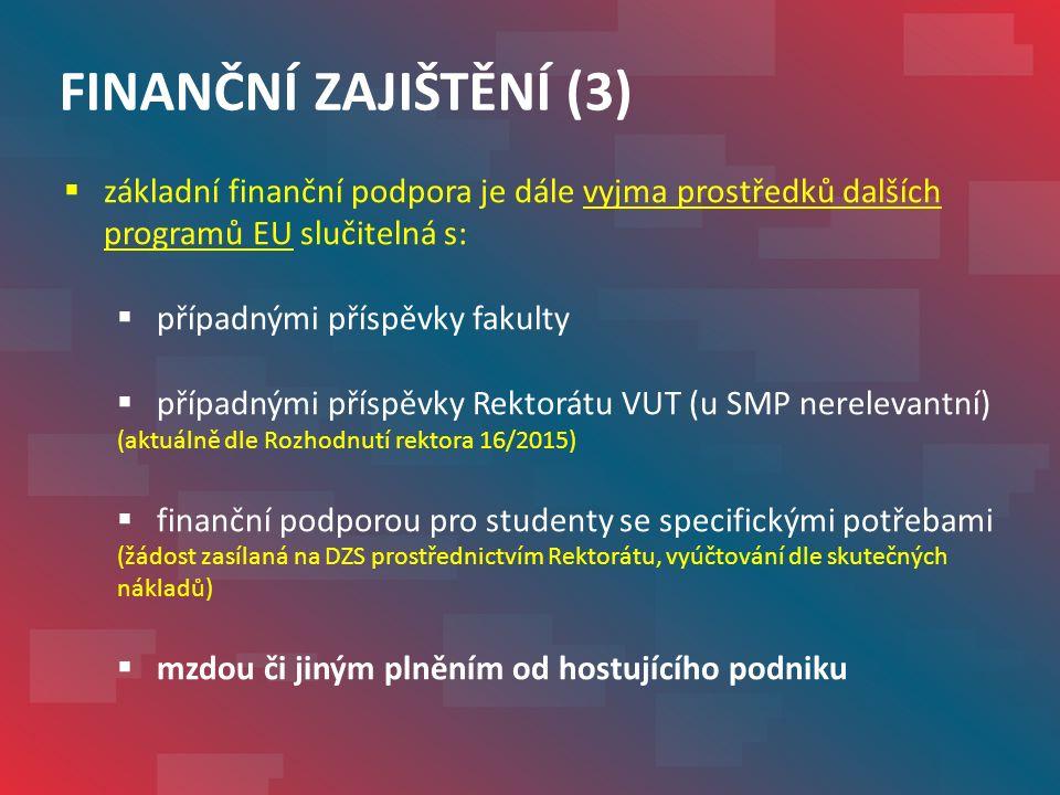 FINANČNÍ ZAJIŠTĚNÍ (3)  základní finanční podpora je dále vyjma prostředků dalších programů EU slučitelná s:  případnými příspěvky fakulty  případnými příspěvky Rektorátu VUT (u SMP nerelevantní) (aktuálně dle Rozhodnutí rektora 16/2015)  finanční podporou pro studenty se specifickými potřebami (žádost zasílaná na DZS prostřednictvím Rektorátu, vyúčtování dle skutečných nákladů)  mzdou či jiným plněním od hostujícího podniku