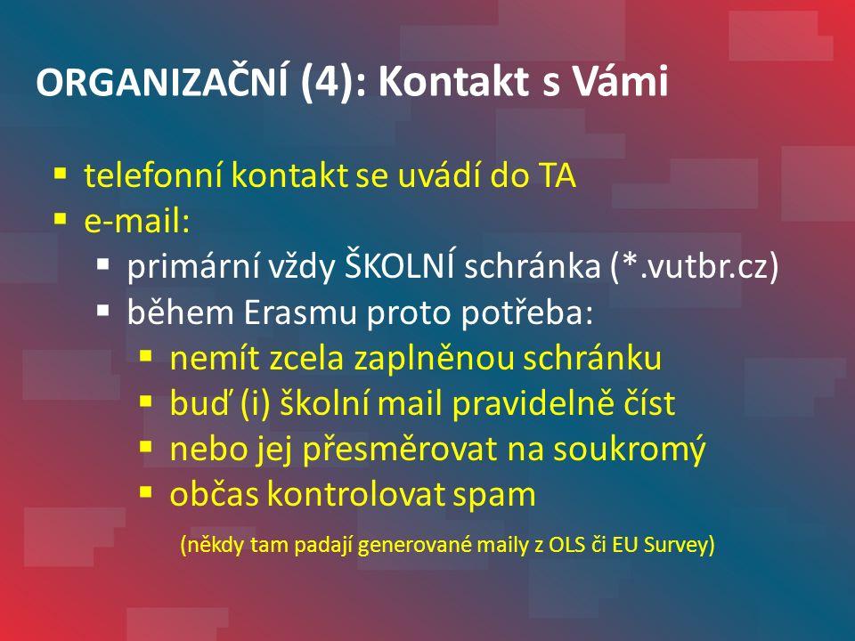 ORGANIZAČNÍ (4): Kontakt s Vámi  telefonní kontakt se uvádí do TA  e-mail:  primární vždy ŠKOLNÍ schránka (*.vutbr.cz)  během Erasmu proto potřeba:  nemít zcela zaplněnou schránku  buď (i) školní mail pravidelně číst  nebo jej přesměrovat na soukromý  občas kontrolovat spam (někdy tam padají generované maily z OLS či EU Survey)