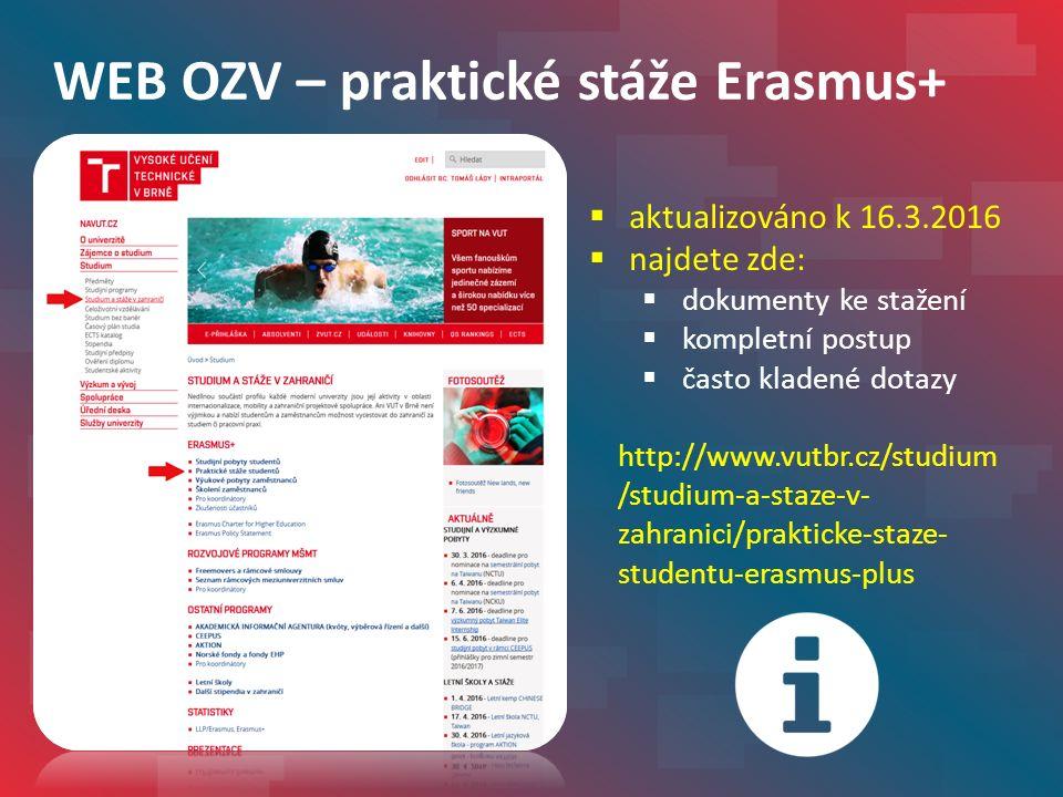 WEB OZV – praktické stáže Erasmus+  aktualizováno k 16.3.2016  najdete zde:  dokumenty ke stažení  kompletní postup  často kladené dotazy http://www.vutbr.cz/studium /studium-a-staze-v- zahranici/prakticke-staze- studentu-erasmus-plus