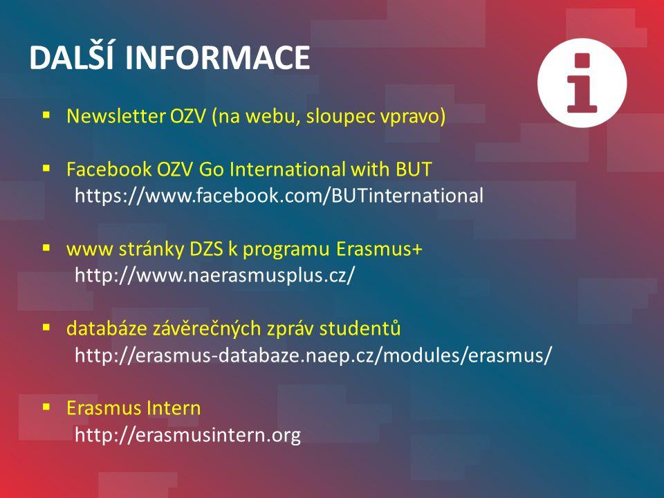 DALŠÍ INFORMACE  Newsletter OZV (na webu, sloupec vpravo)  Facebook OZV Go International with BUT https://www.facebook.com/BUTinternational  www stránky DZS k programu Erasmus+ http://www.naerasmusplus.cz/  databáze závěrečných zpráv studentů http://erasmus-databaze.naep.cz/modules/erasmus/  Erasmus Intern http://erasmusintern.org