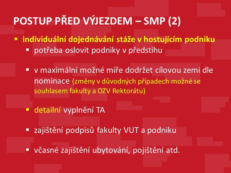 POSTUP PŘED VÝJEZDEM – SMP (2)  individuální dojednávání stáže v hostujícím podniku  potřeba oslovit podniky v předstihu  v maximální možné míře dodržet cílovou zemi dle nominace (změny v důvodných případech možné se souhlasem fakulty a OZV Rektorátu)  detailní vyplnění TA  zajištění podpisů fakulty VUT a podniku  včasné zajištění ubytování, pojištění atd.