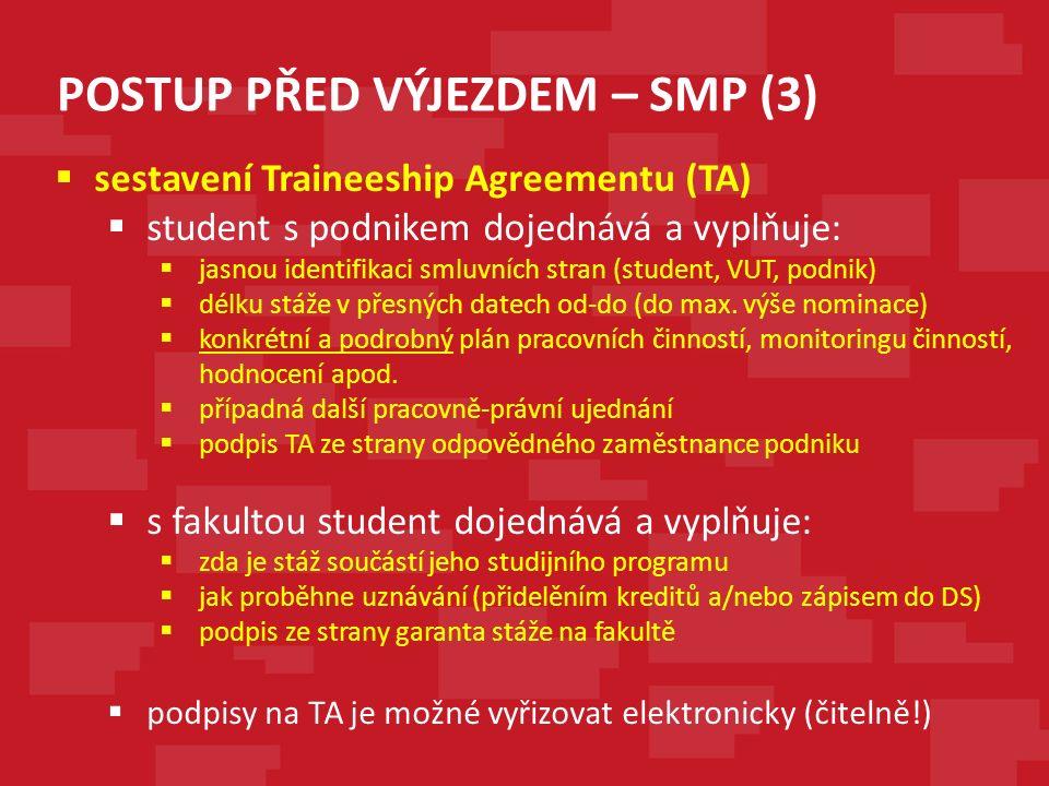 POSTUP PŘED VÝJEZDEM – SMP (3)  sestavení Traineeship Agreementu (TA)  student s podnikem dojednává a vyplňuje:  jasnou identifikaci smluvních stran (student, VUT, podnik)  délku stáže v přesných datech od-do (do max.