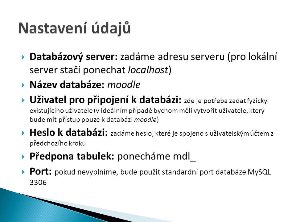  Databázový server: zadáme adresu serveru (pro lokální server stačí ponechat localhost)  Název databáze: moodle  Uživatel pro připojení k databázi: zde je potřeba zadat fyzicky existujícího uživatele (v ideálním případě bychom měli vytvořit uživatele, který bude mít přístup pouze k databázi moodle)  Heslo k databázi: zadáme heslo, které je spojeno s uživatelským účtem z předchozího kroku  Předpona tabulek: ponecháme mdl_  Port: pokud nevyplníme, bude použit standardní port databáze MySQL 3306