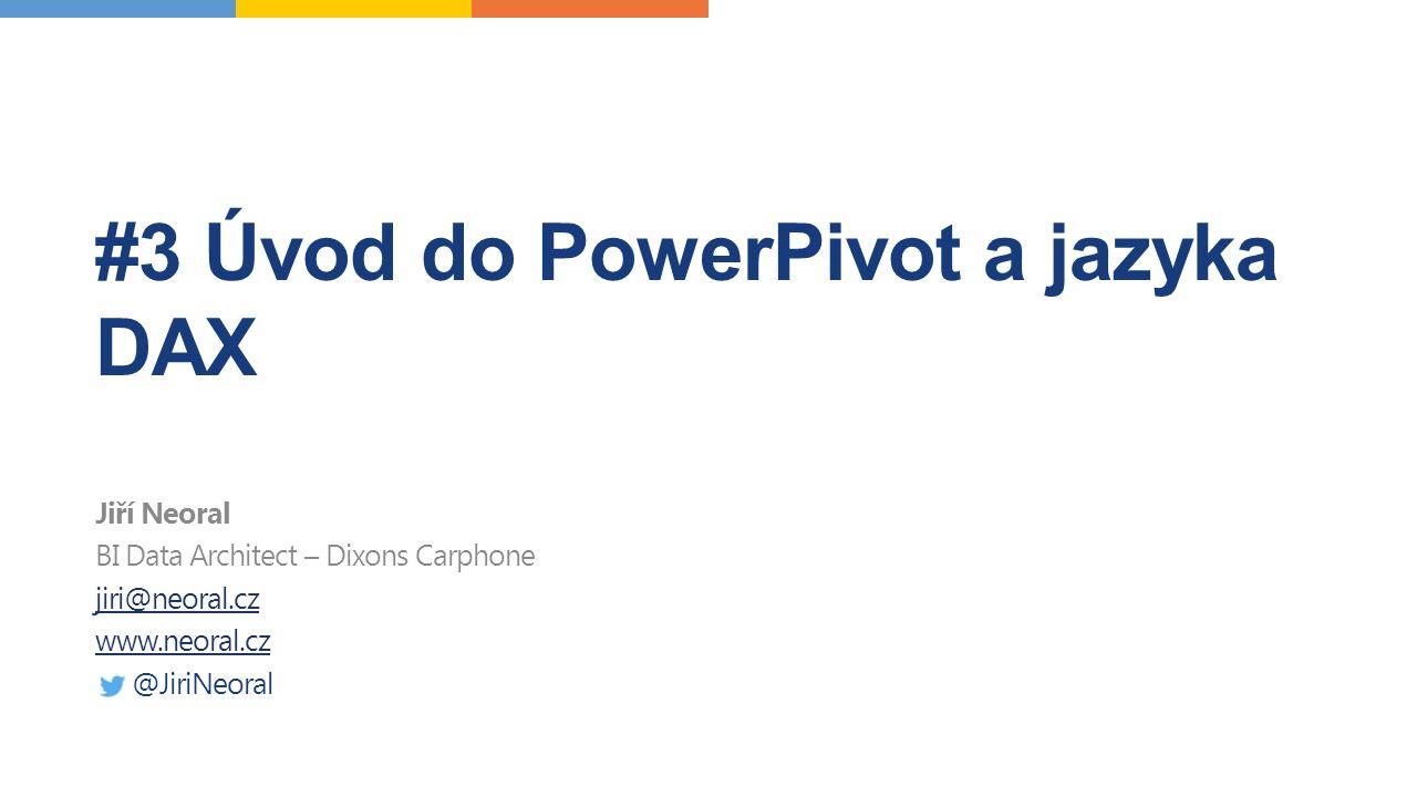 #3 Úvod do PowerPivot a jazyka DAX Jiří Neoral BI Data Architect – Dixons Carphone jiri@neoral.cz www.neoral.cz @JiriNeoral